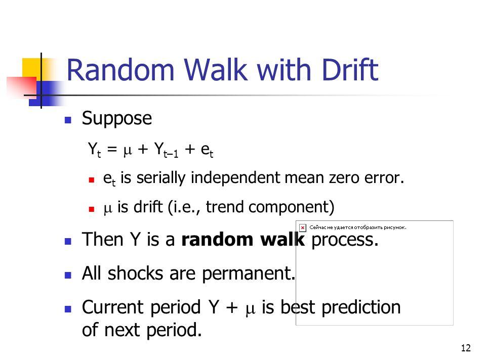 12 Random Walk with Drift Suppose Y t =  + Y t–1 + e t e t is serially independent mean zero error.