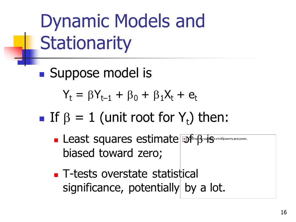 16 Dynamic Models and Stationarity Suppose model is Y t =  Y t–1 +  0 +  1 X t + e t If  = 1 (unit root for Y t ) then: Least squares estimate of  is biased toward zero; T-tests overstate statistical significance, potentially by a lot.