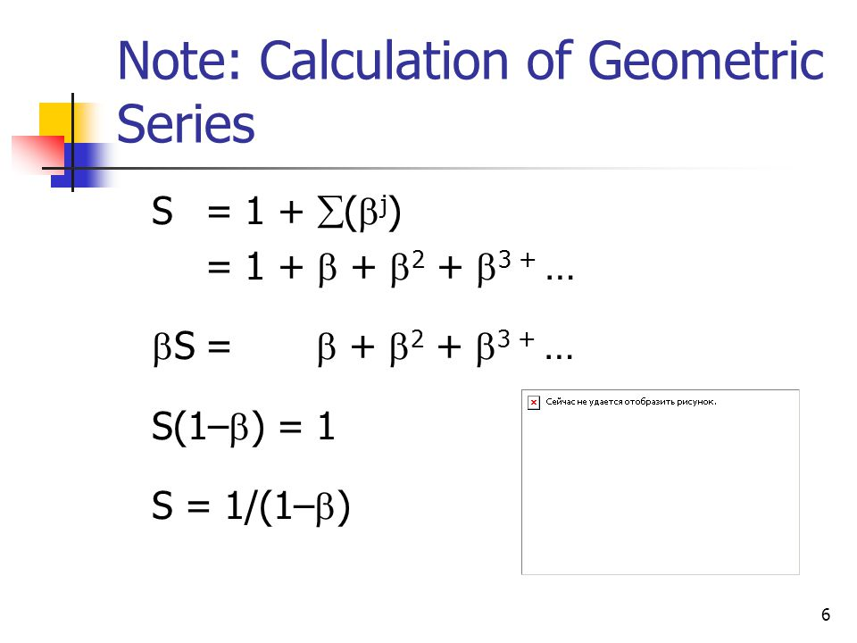 6 Note: Calculation of Geometric Series S = 1 +  (  j ) = 1 +  +  2 +  3 + …  S=  +  2 +  3 + … S(1–  ) = 1 S = 1/(1–  )