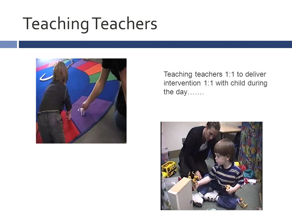 Teaching Teachers Teaching teachers 1:1 to deliver intervention 1:1 with child during the day…….