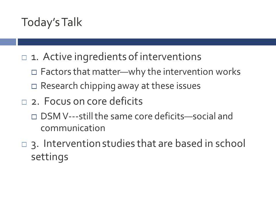 Summary of UCLA Peer Study CHILD (1:1) PEER (3 peers) NO TreatmentCHILD+PEER PEER Mediated Interventions > CHILD Assisted Interventions Primary Outcome Social Network Salience (d=.79) 6 WEEK TREATMENT (12 SESSIONS) 12 WEEK FOLLOW UP Kasari, Rotheram-Fuller, Locke, & Gulsrud, 2011, JCPP
