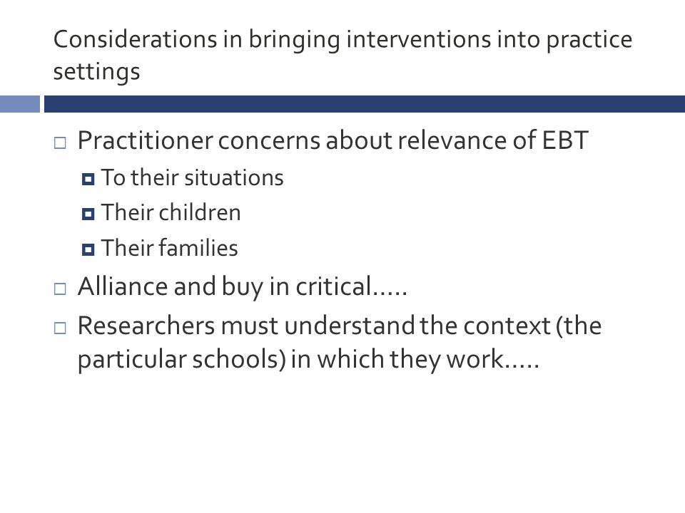 Considerations in bringing interventions into practice settings  Practitioner concerns about relevance of EBT  To their situations  Their children  Their families  Alliance and buy in critical…..