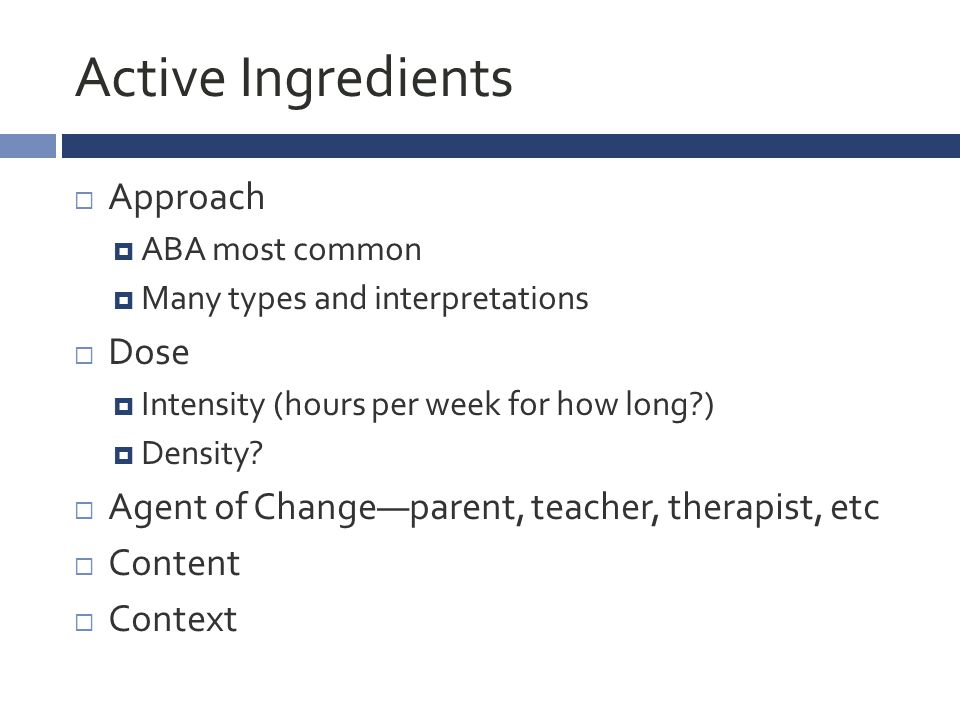 Active Ingredients  Approach  ABA most common  Many types and interpretations  Dose  Intensity (hours per week for how long?)  Density.