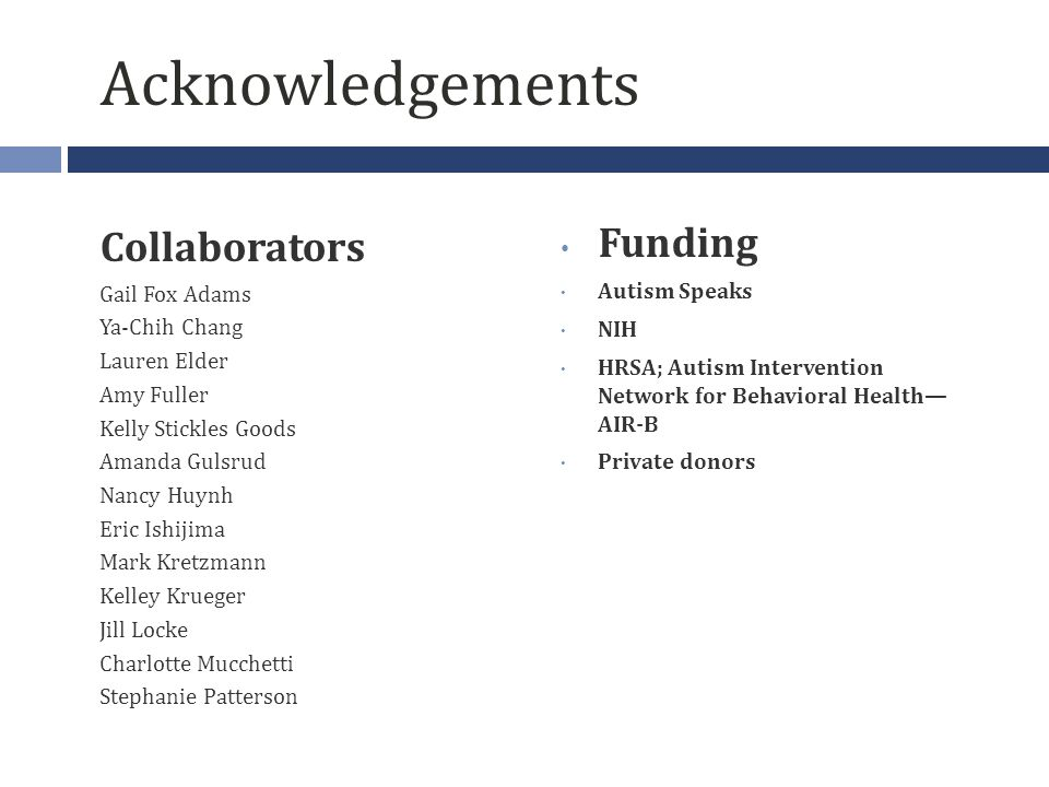 Acknowledgements Collaborators Gail Fox Adams Ya-Chih Chang Lauren Elder Amy Fuller Kelly Stickles Goods Amanda Gulsrud Nancy Huynh Eric Ishijima Mark Kretzmann Kelley Krueger Jill Locke Charlotte Mucchetti Stephanie Patterson Funding Autism Speaks NIH HRSA; Autism Intervention Network for Behavioral Health— AIR-B Private donors