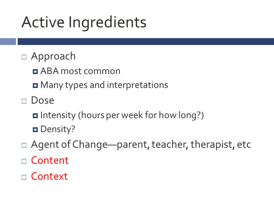 Active Ingredients  Approach  ABA most common  Many types and interpretations  Dose  Intensity (hours per week for how long?)  Density.