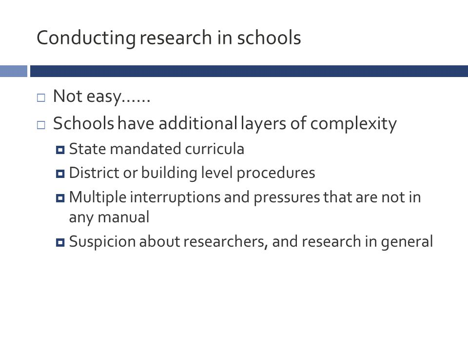Conducting research in schools  Not easy……  Schools have additional layers of complexity  State mandated curricula  District or building level procedures  Multiple interruptions and pressures that are not in any manual  Suspicion about researchers, and research in general