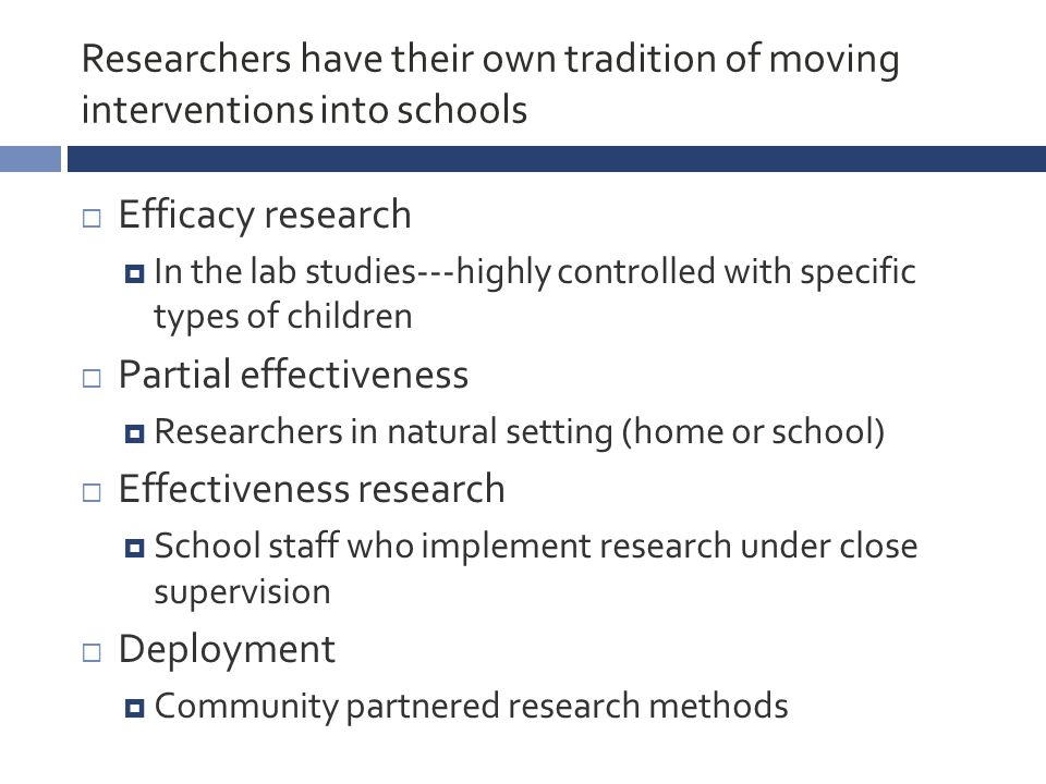 Researchers have their own tradition of moving interventions into schools  Efficacy research  In the lab studies---highly controlled with specific types of children  Partial effectiveness  Researchers in natural setting (home or school)  Effectiveness research  School staff who implement research under close supervision  Deployment  Community partnered research methods