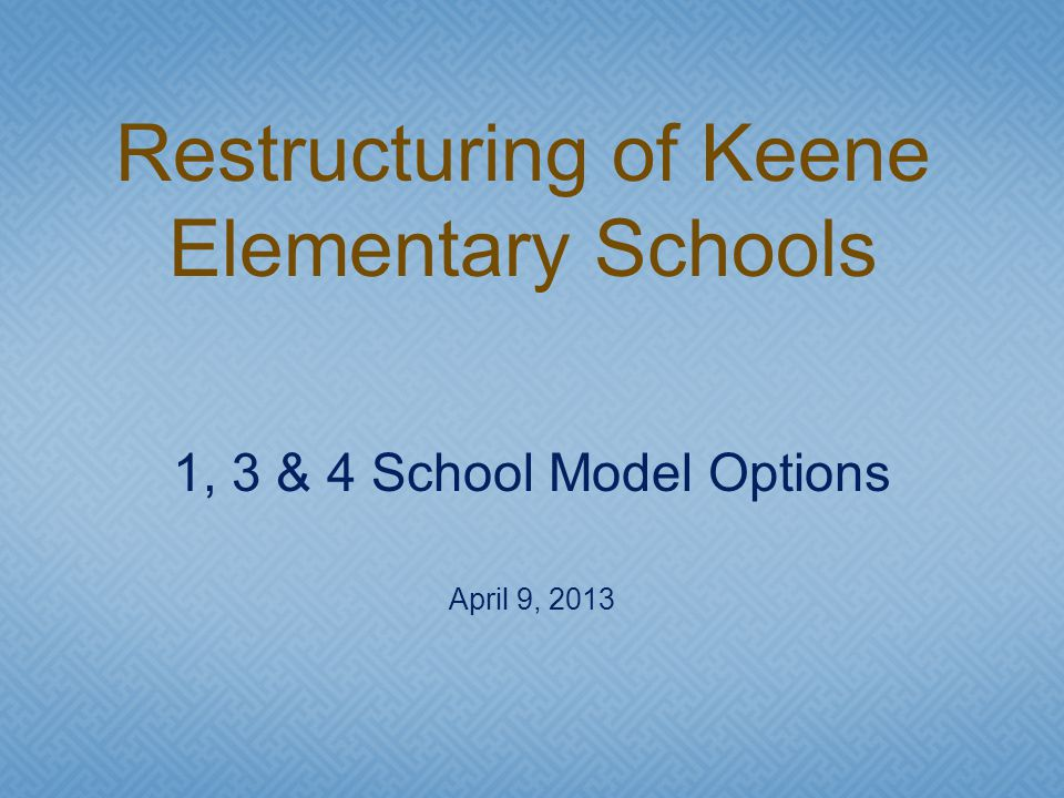 1, 3 & 4 School Model Options April 9, 2013 Restructuring of Keene Elementary Schools