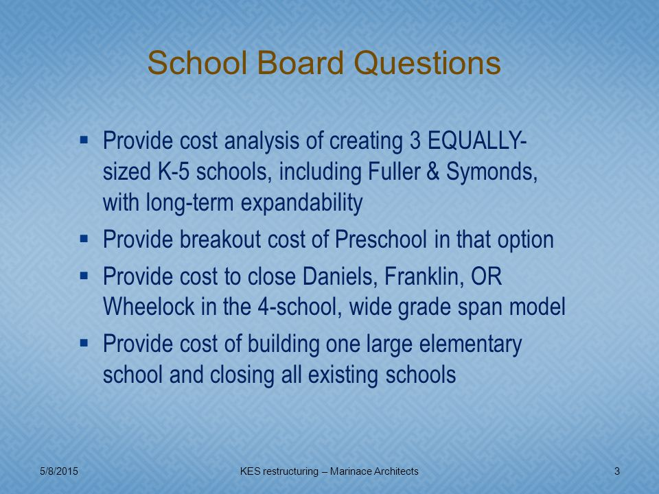  Provide cost analysis of creating 3 EQUALLY- sized K-5 schools, including Fuller & Symonds, with long-term expandability  Provide breakout cost of Preschool in that option  Provide cost to close Daniels, Franklin, OR Wheelock in the 4-school, wide grade span model  Provide cost of building one large elementary school and closing all existing schools 5/8/20153KES restructuring – Marinace Architects School Board Questions