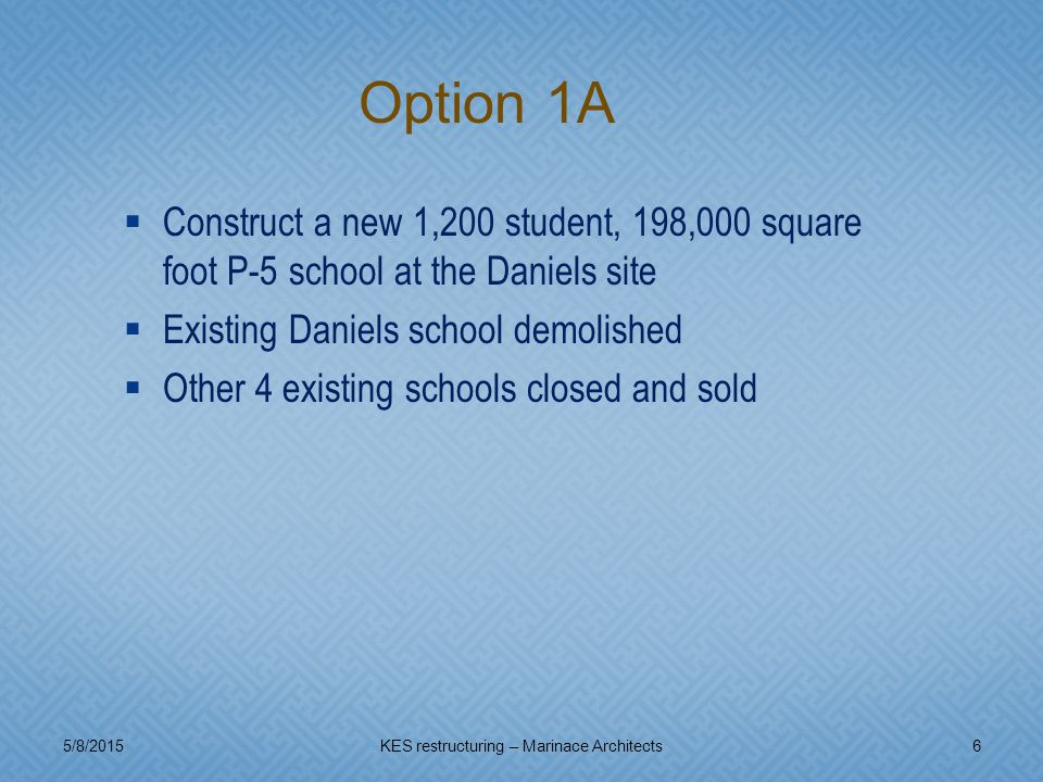  Construct a new 1,200 student, 198,000 square foot P-5 school at the Daniels site  Existing Daniels school demolished  Other 4 existing schools closed and sold 5/8/20156KES restructuring – Marinace Architects Option 1A