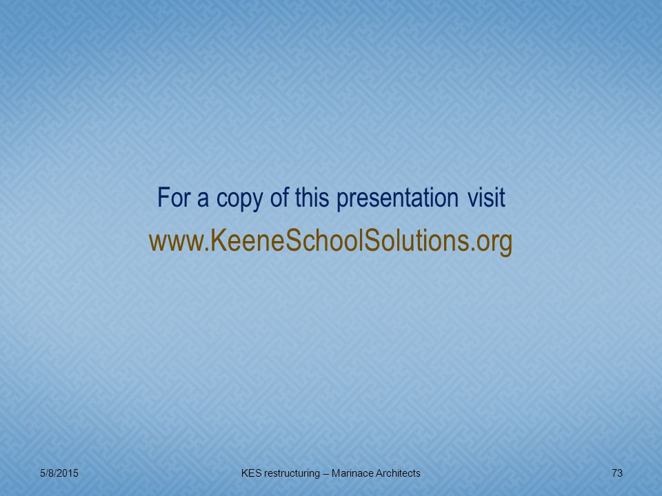 For a copy of this presentation visit www.KeeneSchoolSolutions.org 5/8/201573KES restructuring – Marinace Architects