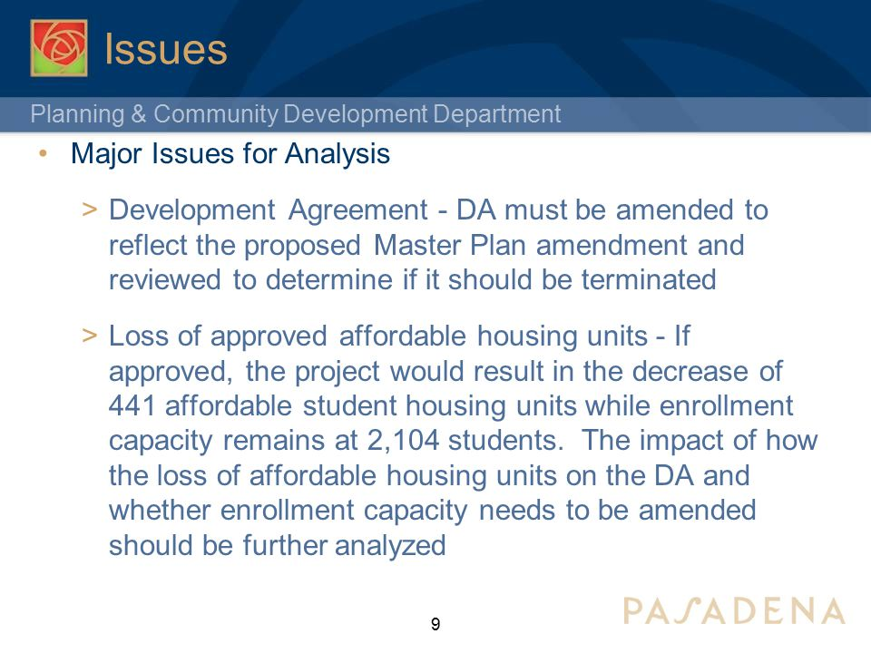 Planning & Community Development Department Issues Major Issues for Analysis  Development Agreement - DA must be amended to reflect the proposed Master Plan amendment and reviewed to determine if it should be terminated  Loss of approved affordable housing units - If approved, the project would result in the decrease of 441 affordable student housing units while enrollment capacity remains at 2,104 students.