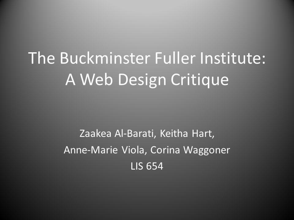 The Buckminster Fuller Institute: A Web Design Critique Zaakea Al-Barati, Keitha Hart, Anne-Marie Viola, Corina Waggoner LIS 654