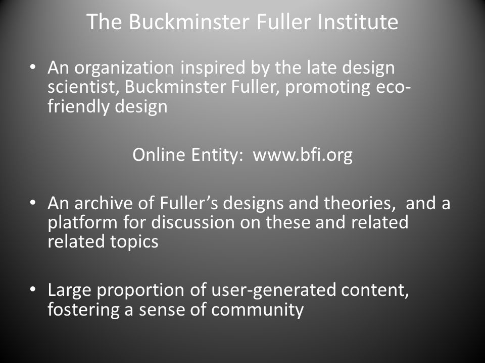 The Buckminster Fuller Institute An organization inspired by the late design scientist, Buckminster Fuller, promoting eco- friendly design Online Entity: www.bfi.org An archive of Fuller's designs and theories, and a platform for discussion on these and related related topics Large proportion of user-generated content, fostering a sense of community