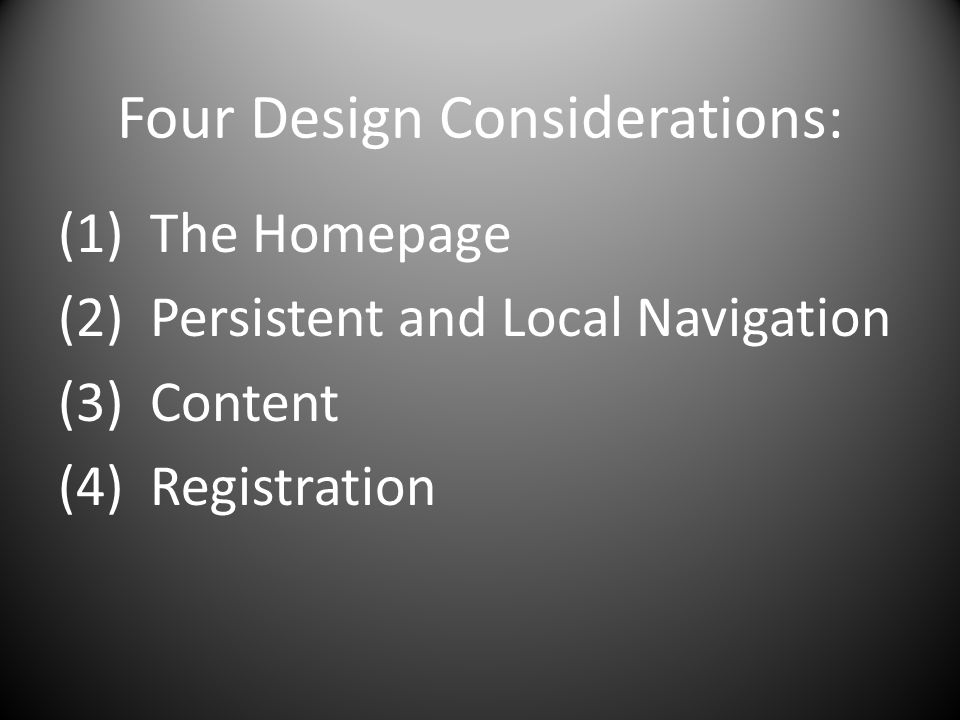 Four Design Considerations: (1) The Homepage (2) Persistent and Local Navigation (3) Content (4) Registration