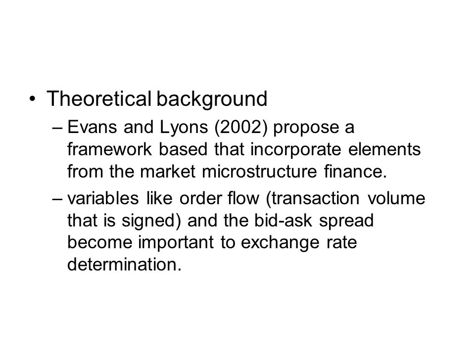 Theoretical background –Evans and Lyons (2002) propose a framework based that incorporate elements from the market microstructure finance. –variables