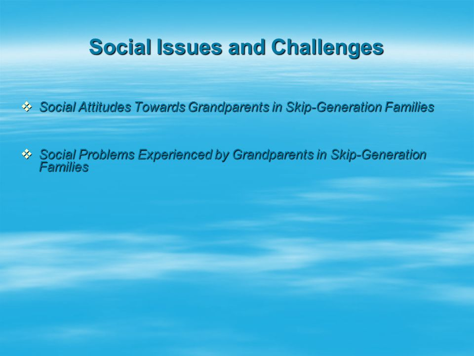 Social Issues and Challenges  Social Attitudes Towards Grandparents in Skip-Generation Families  Social Problems Experienced by Grandparents in Skip