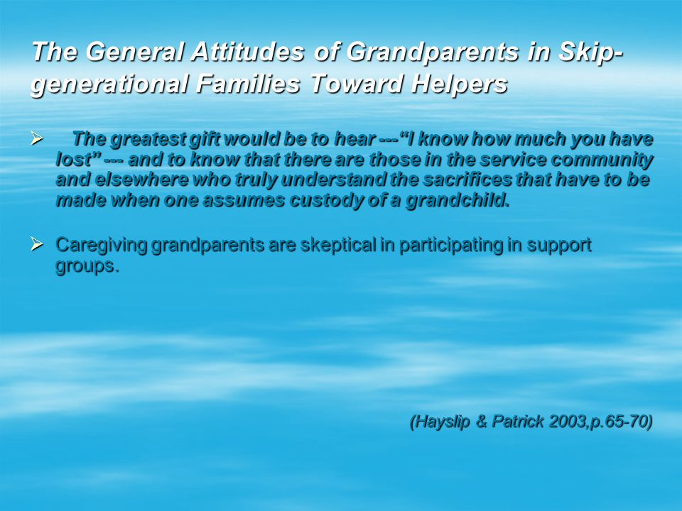 "The General Attitudes of Grandparents in Skip- generational Families Toward Helpers  The greatest gift would be to hear ---""I know how much you have"