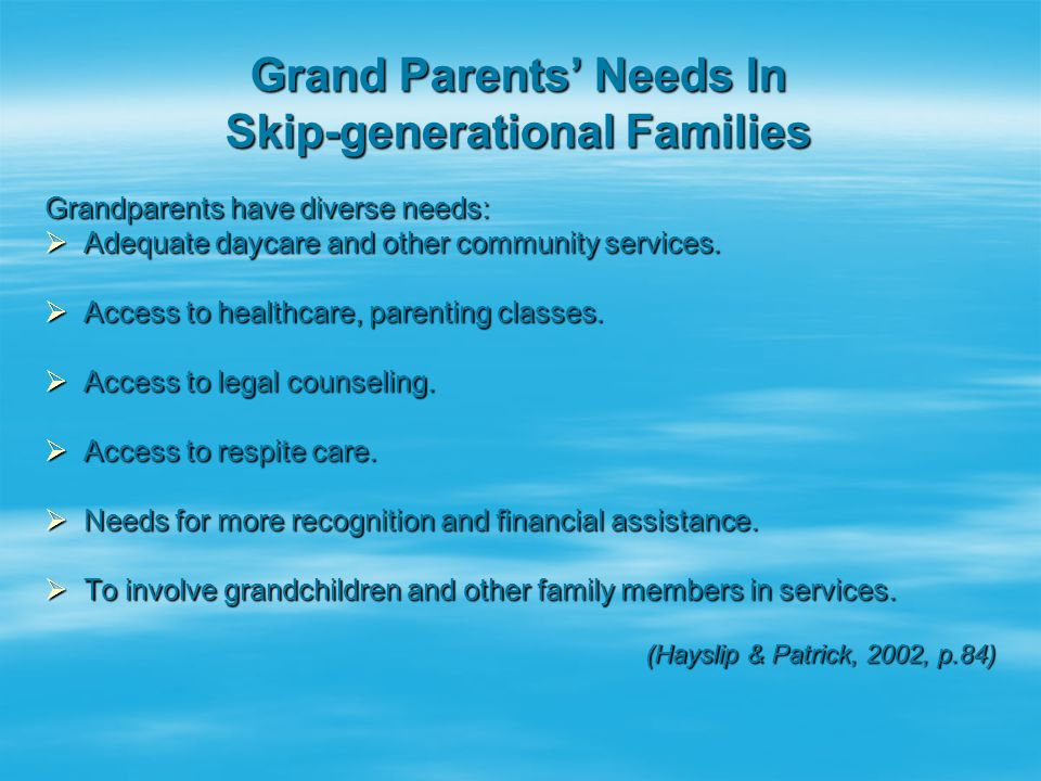 Grand Parents' Needs In Skip-generational Families Grandparents have diverse needs:  Adequate daycare and other community services.  Access to healt
