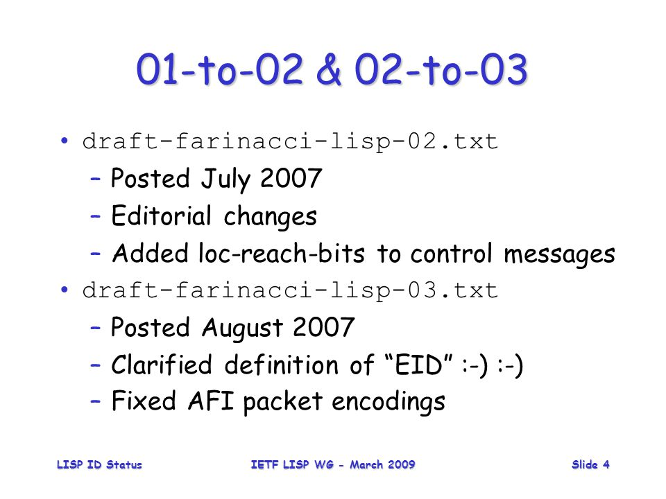 LISP ID StatusIETF LISP WG - March 2009Slide 4 01-to-02 & 02-to-03 draft-farinacci-lisp-02.txt –Posted July 2007 –Editorial changes –Added loc-reach-bits to control messages draft-farinacci-lisp-03.txt –Posted August 2007 –Clarified definition of EID :-) :-) –Fixed AFI packet encodings