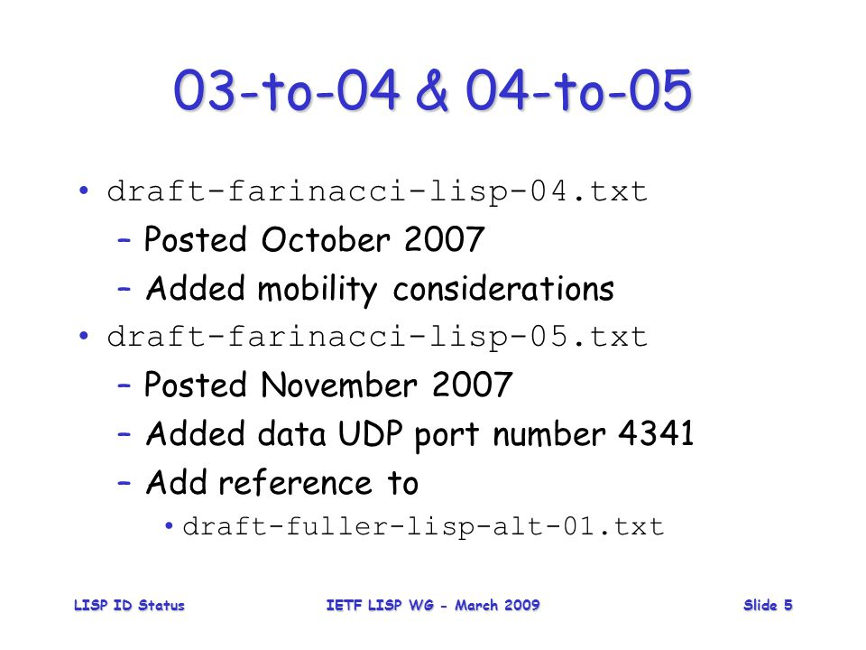 LISP ID StatusIETF LISP WG - March 2009Slide 5 03-to-04 & 04-to-05 draft-farinacci-lisp-04.txt –Posted October 2007 –Added mobility considerations draft-farinacci-lisp-05.txt –Posted November 2007 –Added data UDP port number 4341 –Add reference to draft-fuller-lisp-alt-01.txt