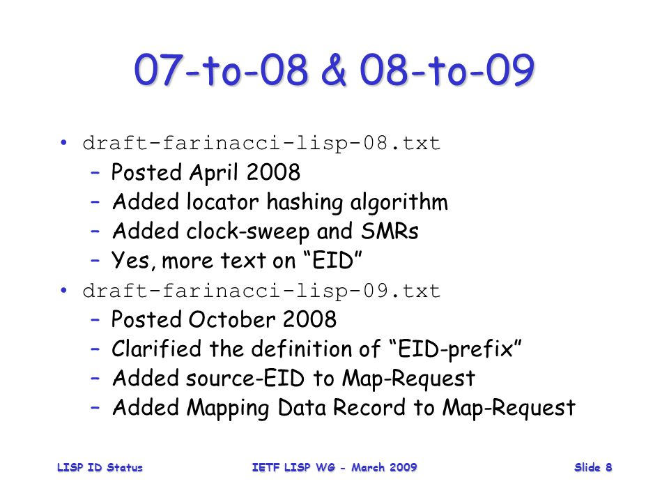 LISP ID StatusIETF LISP WG - March 2009Slide 8 07-to-08 & 08-to-09 draft-farinacci-lisp-08.txt –Posted April 2008 –Added locator hashing algorithm –Added clock-sweep and SMRs –Yes, more text on EID draft-farinacci-lisp-09.txt –Posted October 2008 –Clarified the definition of EID-prefix –Added source-EID to Map-Request –Added Mapping Data Record to Map-Request