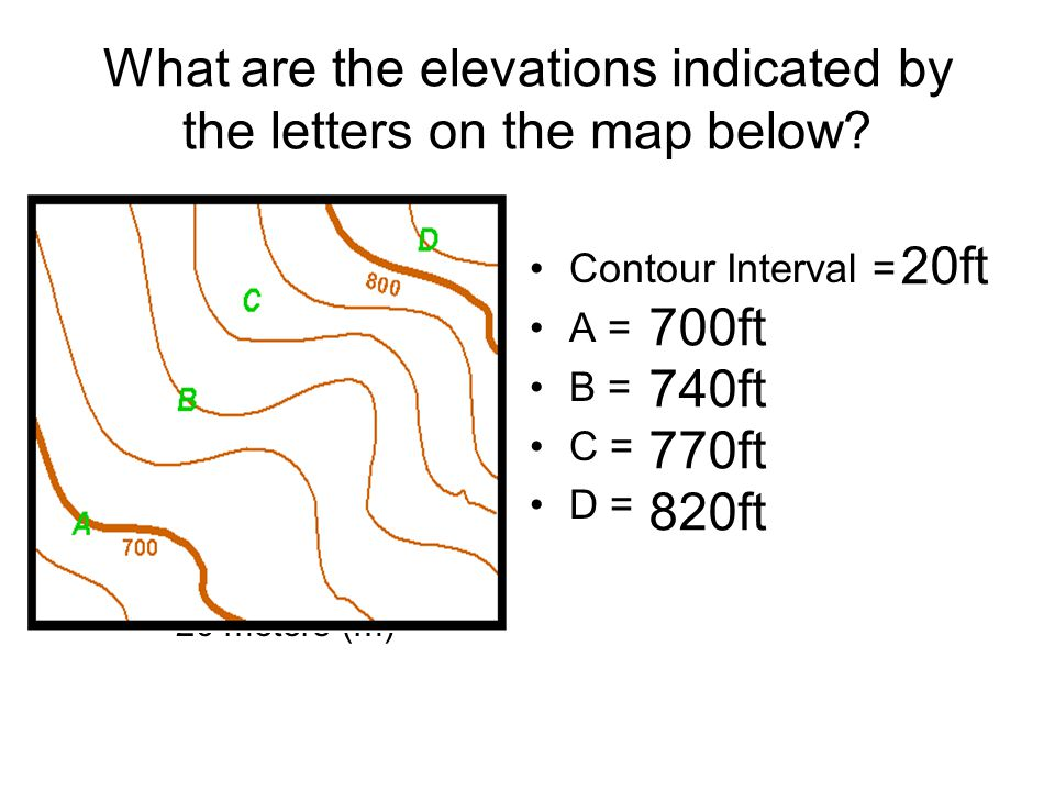 What are the elevations indicated by the letters on the map below? Contour interval –20 meters (m) Contour Interval = A = B = C = D = 740ft 700ft 820f