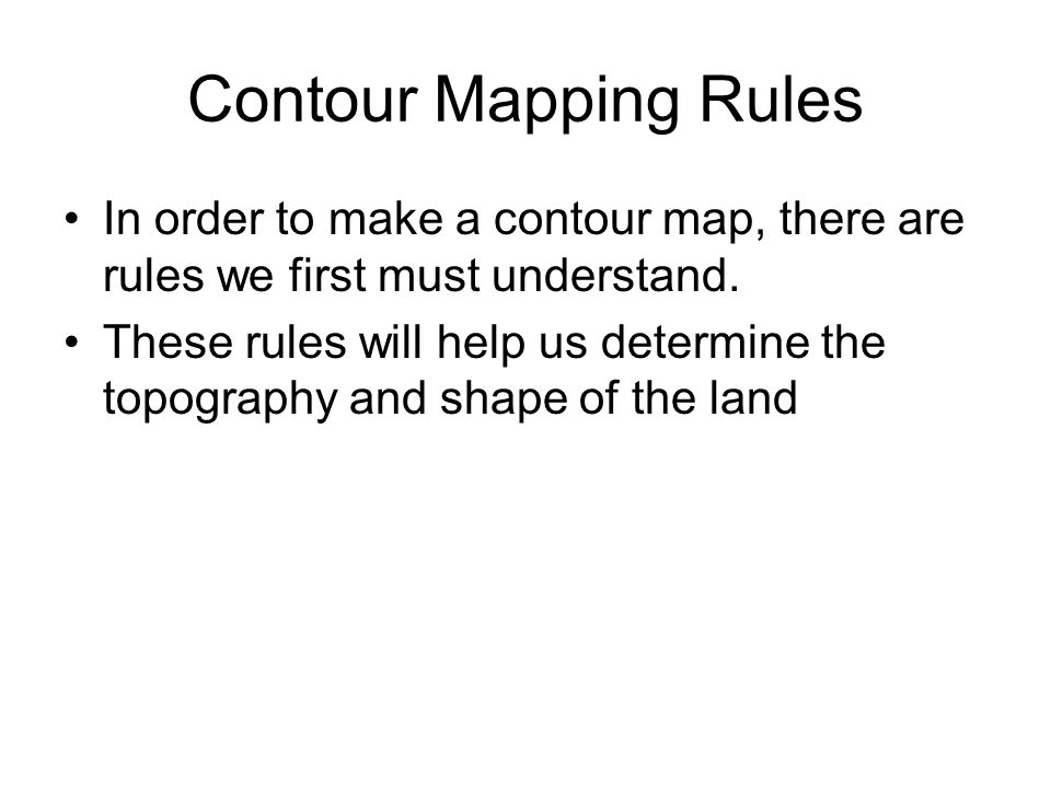 Contour Mapping Rules In order to make a contour map, there are rules we first must understand. These rules will help us determine the topography and