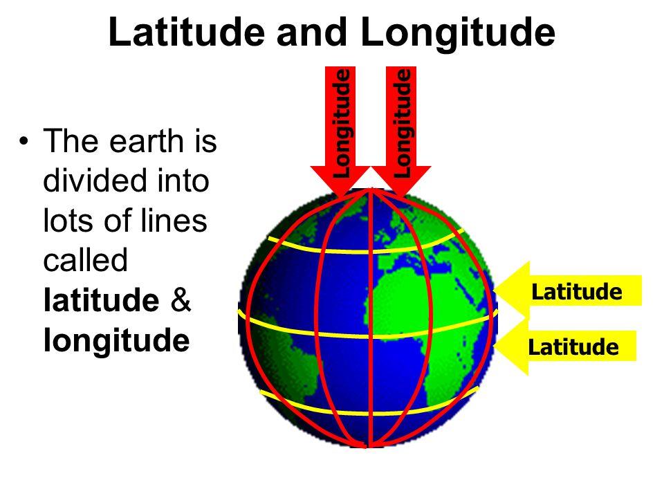 Latitude and Longitude The earth is divided into lots of lines called latitude & longitude Latitude Longitude