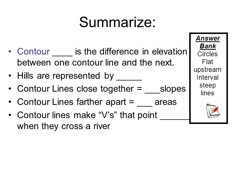 Summarize: Contour ____ is the difference in elevation between one contour line and the next. Hills are represented by _____ Contour Lines close toget