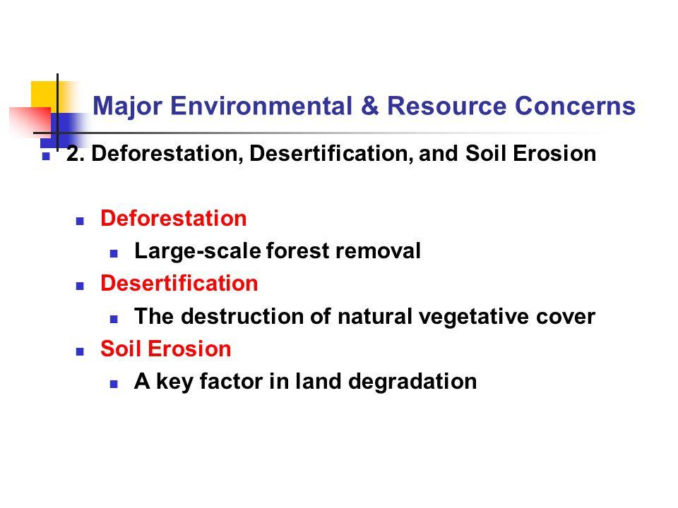 Major Environmental & Resource Concerns 2. Deforestation, Desertification, and Soil Erosion Deforestation Large-scale forest removal Desertification T