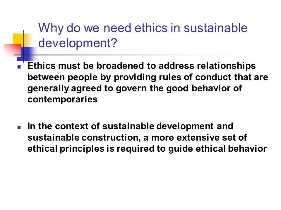 Why do we need ethics in sustainable development? Ethics must be broadened to address relationships between people by providing rules of conduct that