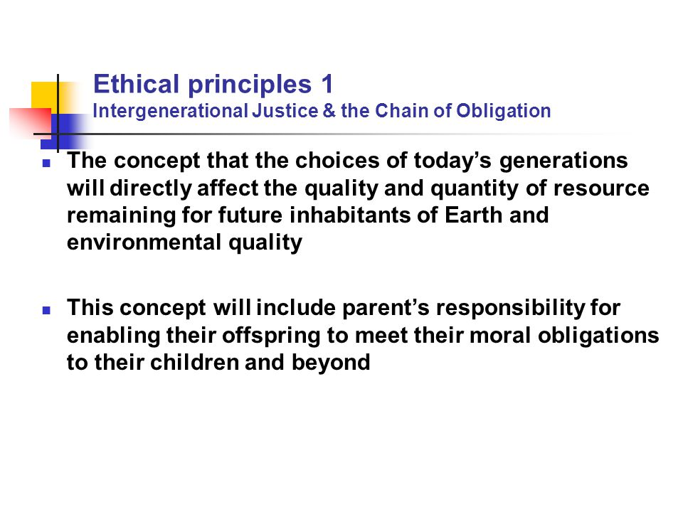 Ethical principles 1 Intergenerational Justice & the Chain of Obligation The concept that the choices of today's generations will directly affect the