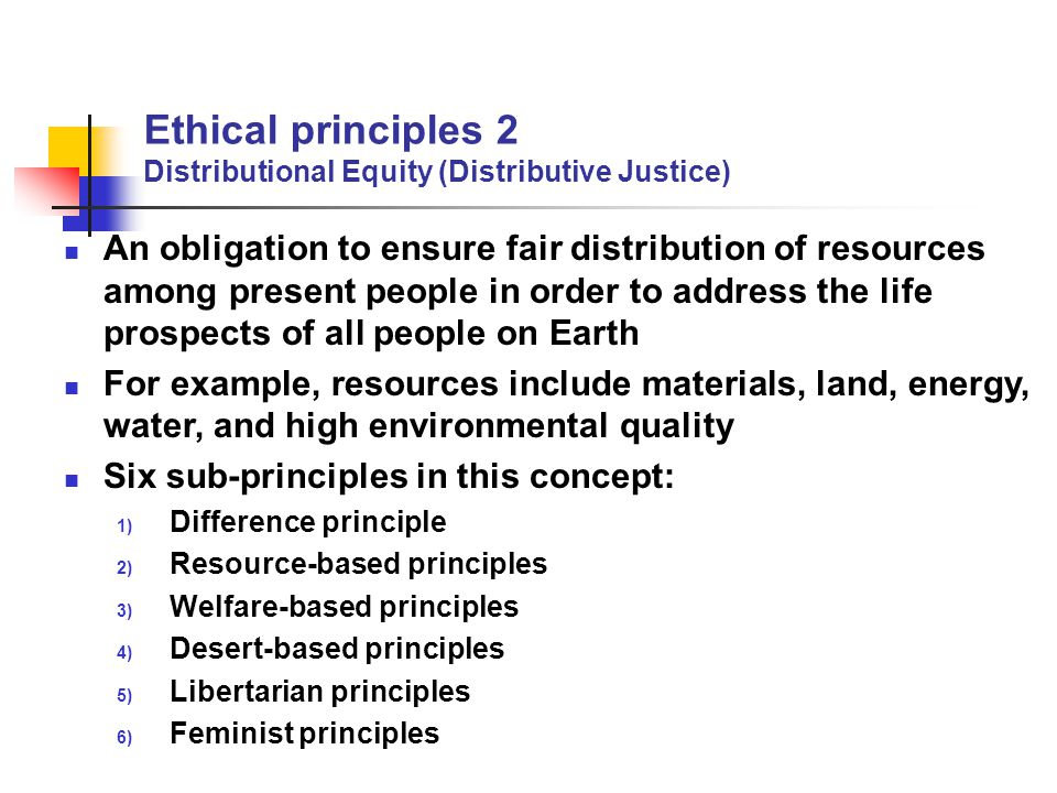 Ethical principles 2 Distributional Equity (Distributive Justice) An obligation to ensure fair distribution of resources among present people in order