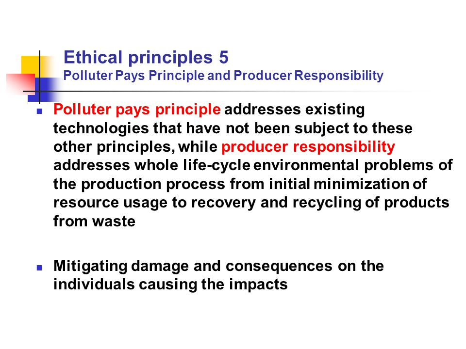 Ethical principles 5 Polluter Pays Principle and Producer Responsibility Polluter pays principle addresses existing technologies that have not been su