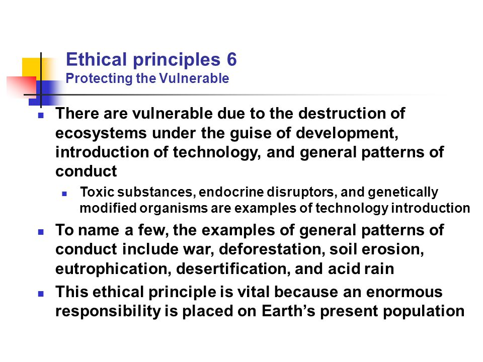 Ethical principles 6 Protecting the Vulnerable There are vulnerable due to the destruction of ecosystems under the guise of development, introduction