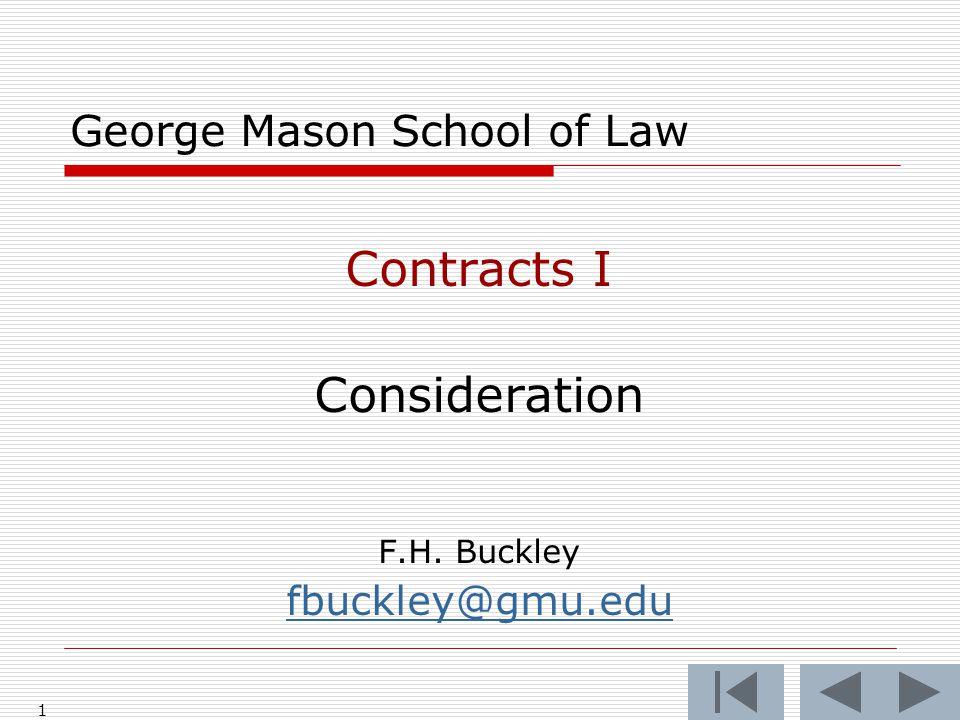 1 George Mason School of Law Contracts I Consideration F.H. Buckley fbuckley@gmu.edu