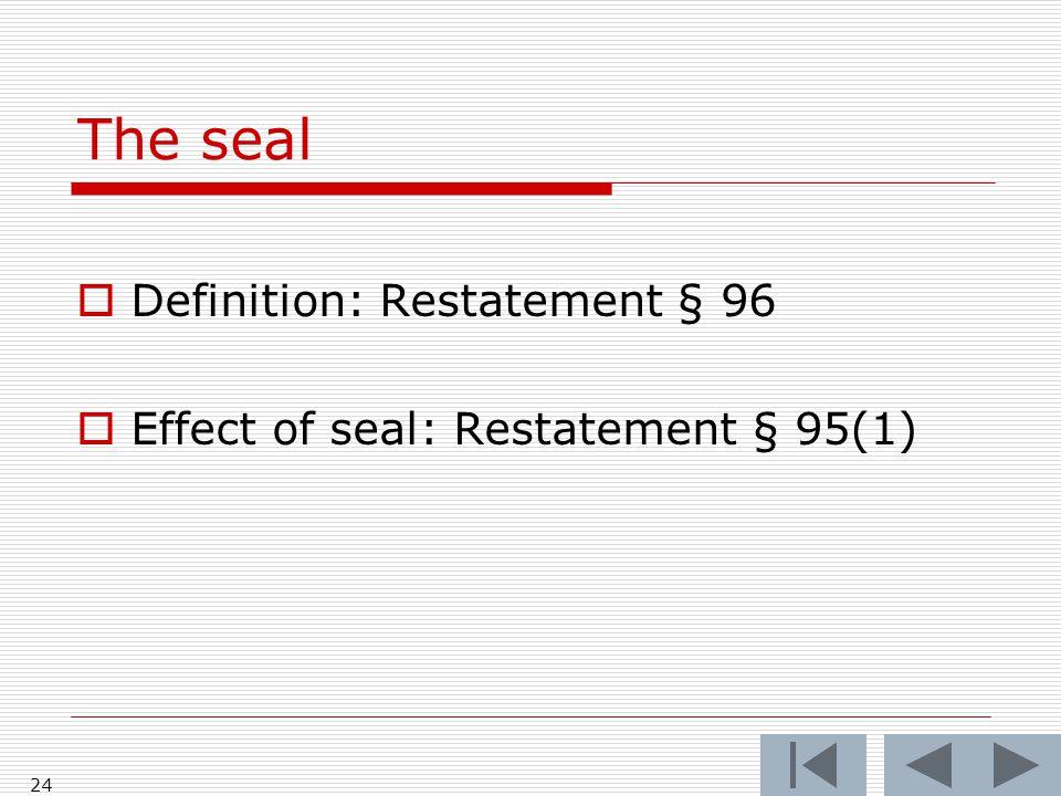 The seal 24  Definition: Restatement § 96  Effect of seal: Restatement § 95(1)
