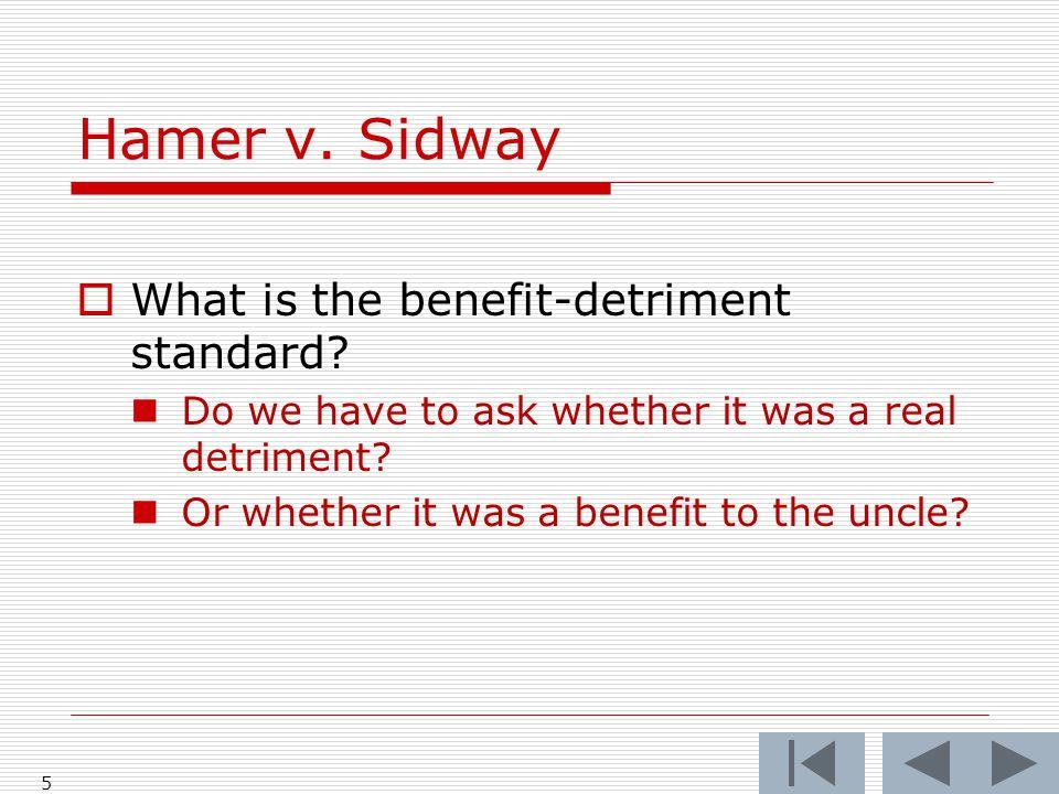 Hamer v.Sidway 5  What is the benefit-detriment standard.
