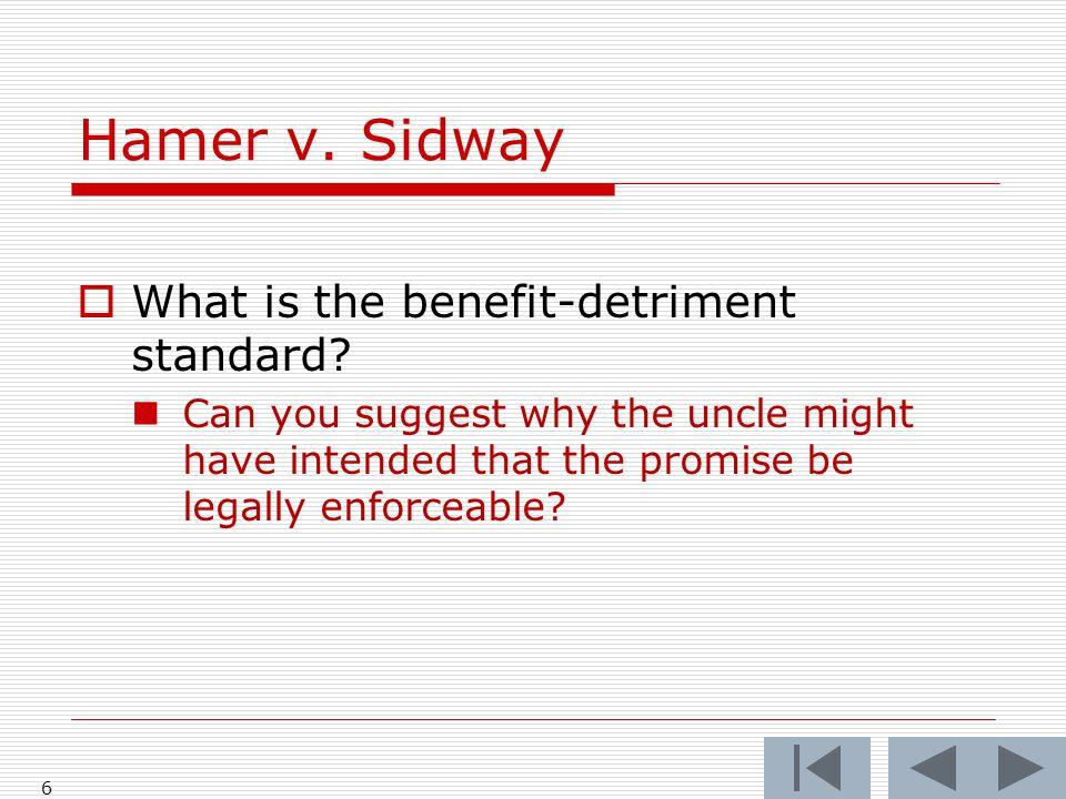 Hamer v.Sidway 6  What is the benefit-detriment standard.