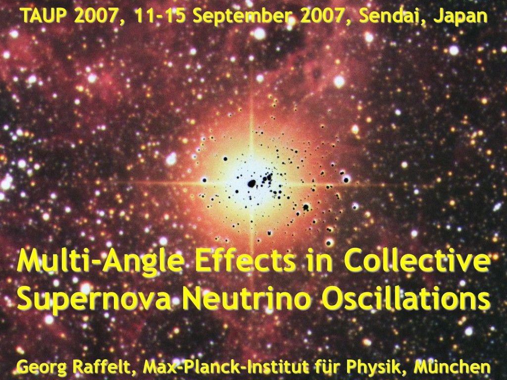 Georg Raffelt, Max-Planck-Institut für Physik, München, Germany TAUP 2007, 11-15 September 2007, Sendai, Japan Collective Flavor Oscillations Georg Ra