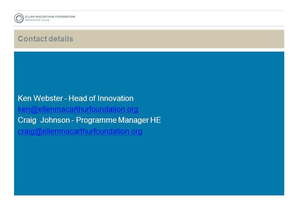 Contact details Ken Webster - Head of Innovation ken@ellenmacarthurfoundation.org Craig Johnson - Programme Manager HE craig@ellenmacarthurfoundation.org