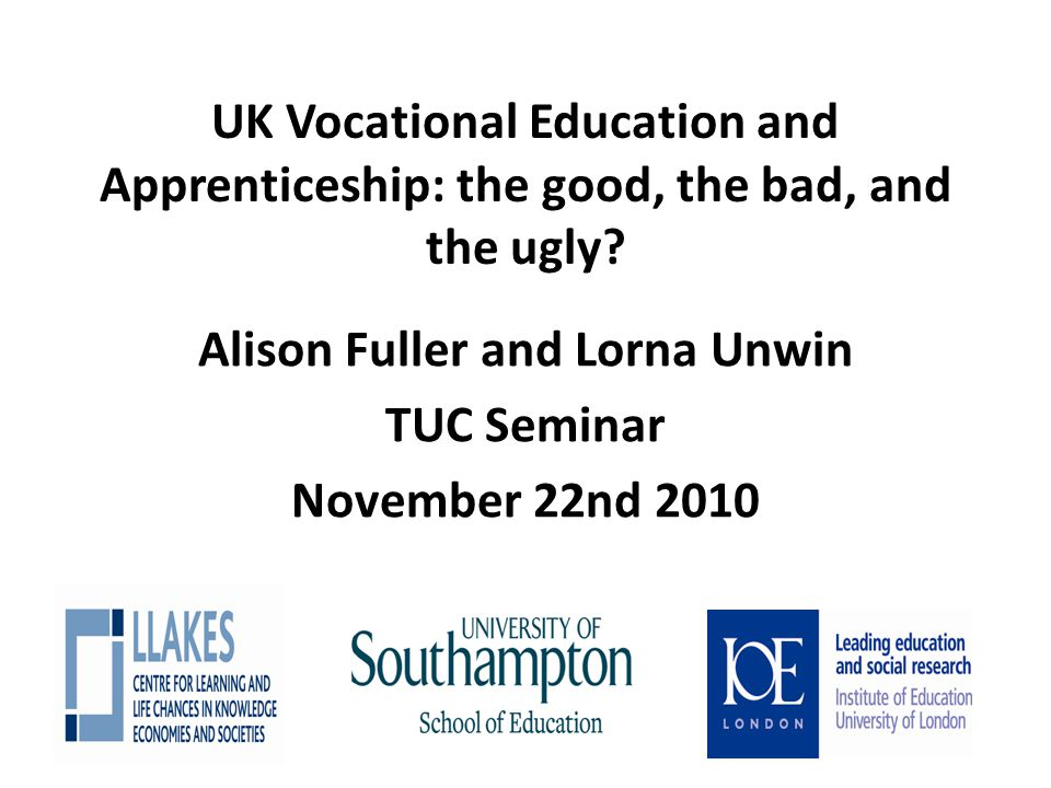 UK Vocational Education and Apprenticeship: the good, the bad, and the ugly? Alison Fuller and Lorna Unwin TUC Seminar November 22nd 2010
