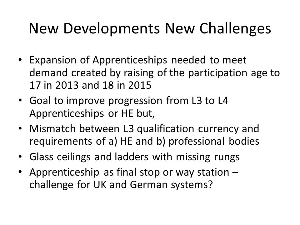 New Developments New Challenges Expansion of Apprenticeships needed to meet demand created by raising of the participation age to 17 in 2013 and 18 in 2015 Goal to improve progression from L3 to L4 Apprenticeships or HE but, Mismatch between L3 qualification currency and requirements of a) HE and b) professional bodies Glass ceilings and ladders with missing rungs Apprenticeship as final stop or way station – challenge for UK and German systems
