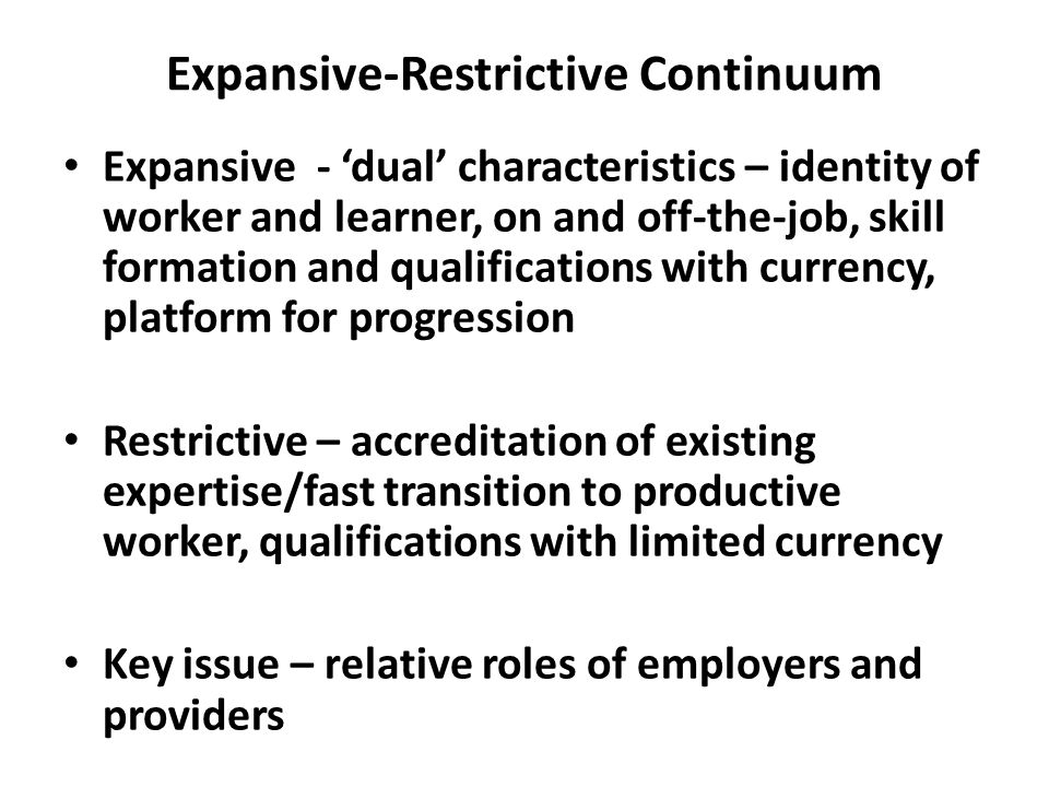 Expansive-Restrictive Continuum Expansive - 'dual' characteristics – identity of worker and learner, on and off-the-job, skill formation and qualifica