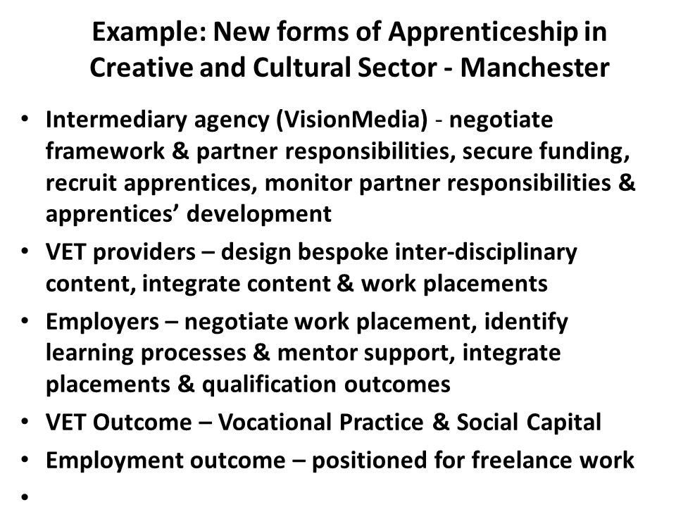 Example: New forms of Apprenticeship in Creative and Cultural Sector - Manchester Intermediary agency (VisionMedia) - negotiate framework & partner responsibilities, secure funding, recruit apprentices, monitor partner responsibilities & apprentices' development VET providers – design bespoke inter-disciplinary content, integrate content & work placements Employers – negotiate work placement, identify learning processes & mentor support, integrate placements & qualification outcomes VET Outcome – Vocational Practice & Social Capital Employment outcome – positioned for freelance work