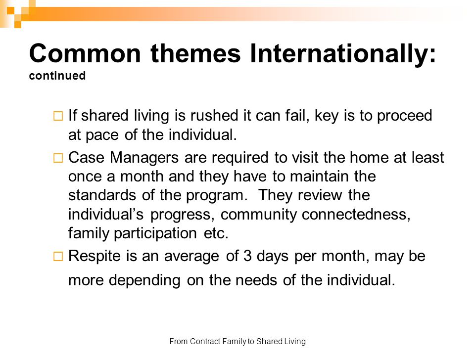 From Contract Family to Shared Living Common themes Internationally: continued  If shared living is rushed it can fail, key is to proceed at pace of