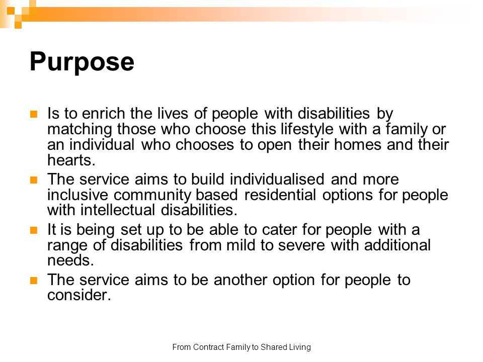 From Contract Family to Shared Living Purpose Is to enrich the lives of people with disabilities by matching those who choose this lifestyle with a fa