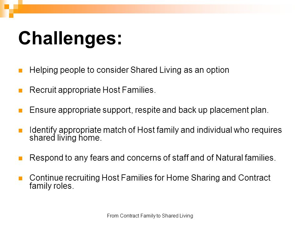 From Contract Family to Shared Living Challenges: Helping people to consider Shared Living as an option Recruit appropriate Host Families. Ensure appr