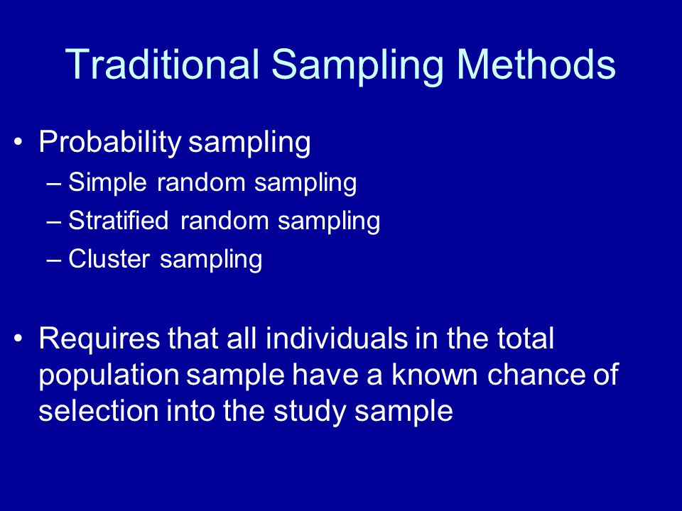 Traditional Sampling Methods Probability sampling –Simple random sampling –Stratified random sampling –Cluster sampling Requires that all individuals in the total population sample have a known chance of selection into the study sample